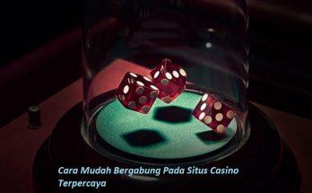 Cara Mudah Bergabung Pada Situs Casino Terpercaya